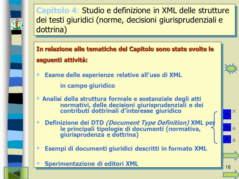 16 In relazione alle tematiche del Capitolo sono state svolte le seguenti attività: Esame delle esperienze relative alluso di XML in campo giuridico Analisi della struttura formale e sostanziale degli atti normativi, delle decisioni giurisprudenziali e dei contributi dottrinali dinteresse giuridico Definizione dei DTD (Document Type Definition) XML per le principali tipologie di documenti (normativa, giurisprudenza e dottrina) Esempi di documenti giuridici descritti in formato XML Sperimentazione di editori XML In relazione alle tematiche del Capitolo sono state svolte le seguenti attività: Esame delle esperienze relative alluso di XML in campo giuridico Analisi della struttura formale e sostanziale degli atti normativi, delle decisioni giurisprudenziali e dei contributi dottrinali dinteresse giuridico Definizione dei DTD (Document Type Definition) XML per le principali tipologie di documenti (normativa, giurisprudenza e dottrina) Esempi di documenti giuridici descritti in formato XML Sperimentazione di editori XML Capitolo 4: Studio e definizione in XML delle strutture dei testi giuridici (norme, decisioni giurisprudenziali e dottrina) N G D Clip