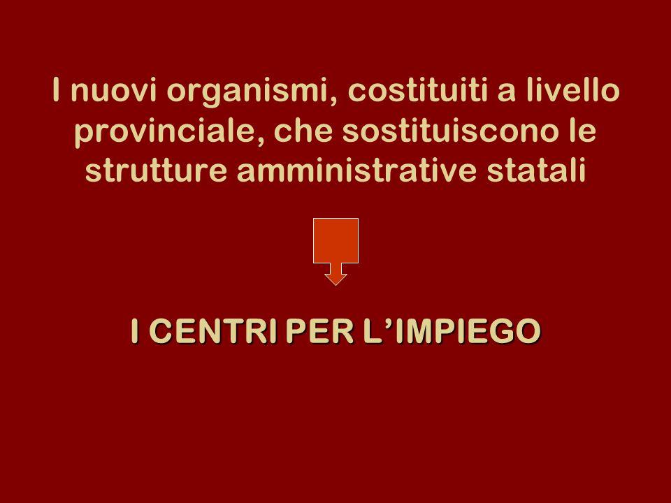 I CENTRI PER LIMPIEGO I nuovi organismi, costituiti a livello provinciale, che sostituiscono le strutture amministrative statali I CENTRI PER LIMPIEGO