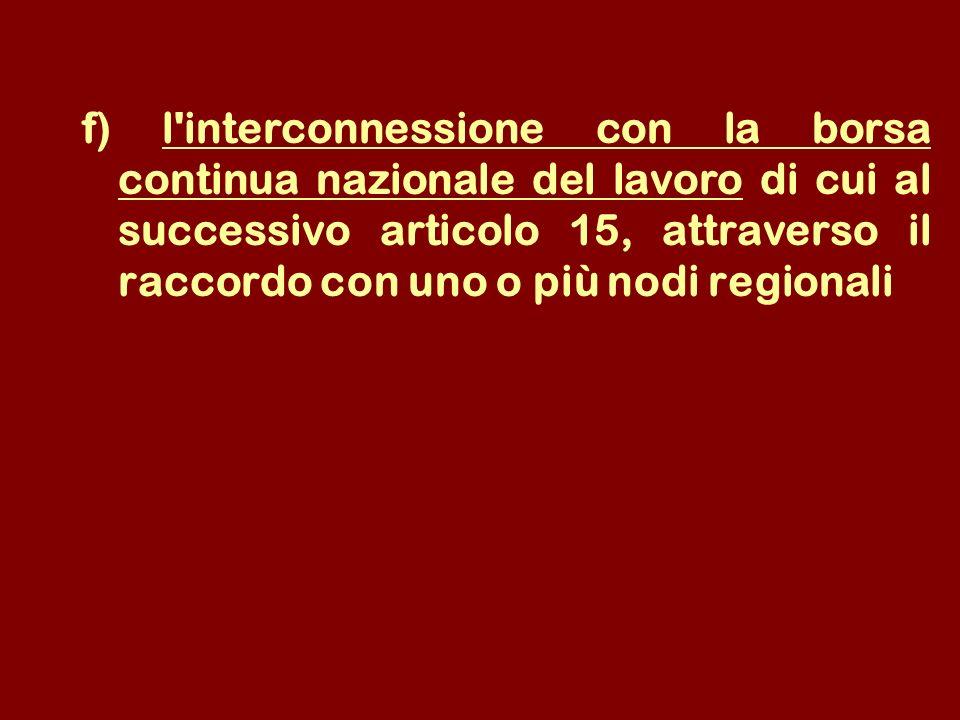 f) l interconnessione con la borsa continua nazionale del lavoro di cui al successivo articolo 15, attraverso il raccordo con uno o più nodi regionali