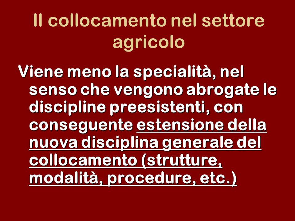 Il collocamento nel settore agricolo Viene meno la specialità, nel senso che vengono abrogate le discipline preesistenti, con conseguente estensione della nuova disciplina generale del collocamento (strutture, modalità, procedure, etc.)