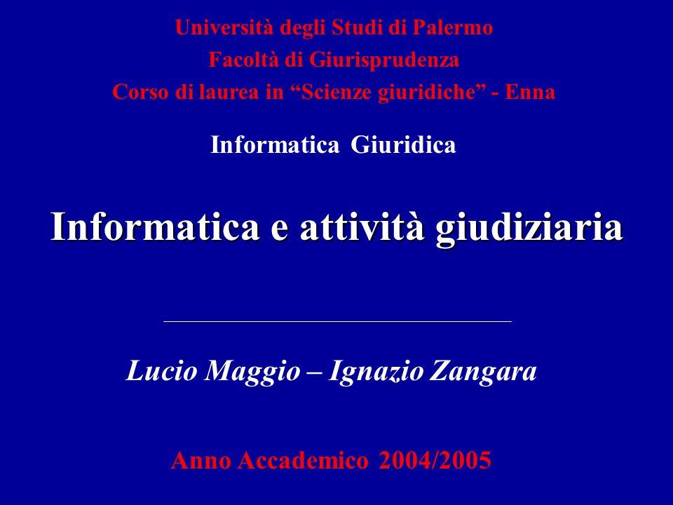 Informatica e attività giudiziaria Lucio Maggio – Ignazio Zangara Anno Accademico 2004/2005 Università degli Studi di Palermo Facoltà di Giurisprudenz