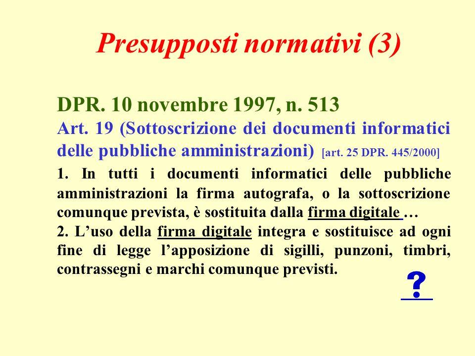 Presupposti normativi (3) DPR. 10 novembre 1997, n. 513 Art. 19 (Sottoscrizione dei documenti informatici delle pubbliche amministrazioni) [art. 25 DP