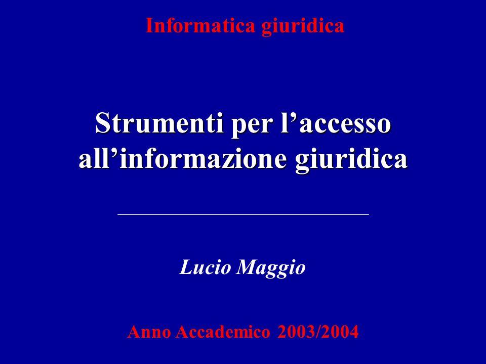 Informatica giuridica Strumenti per laccesso allinformazione giuridica Lucio Maggio Anno Accademico 2003/2004