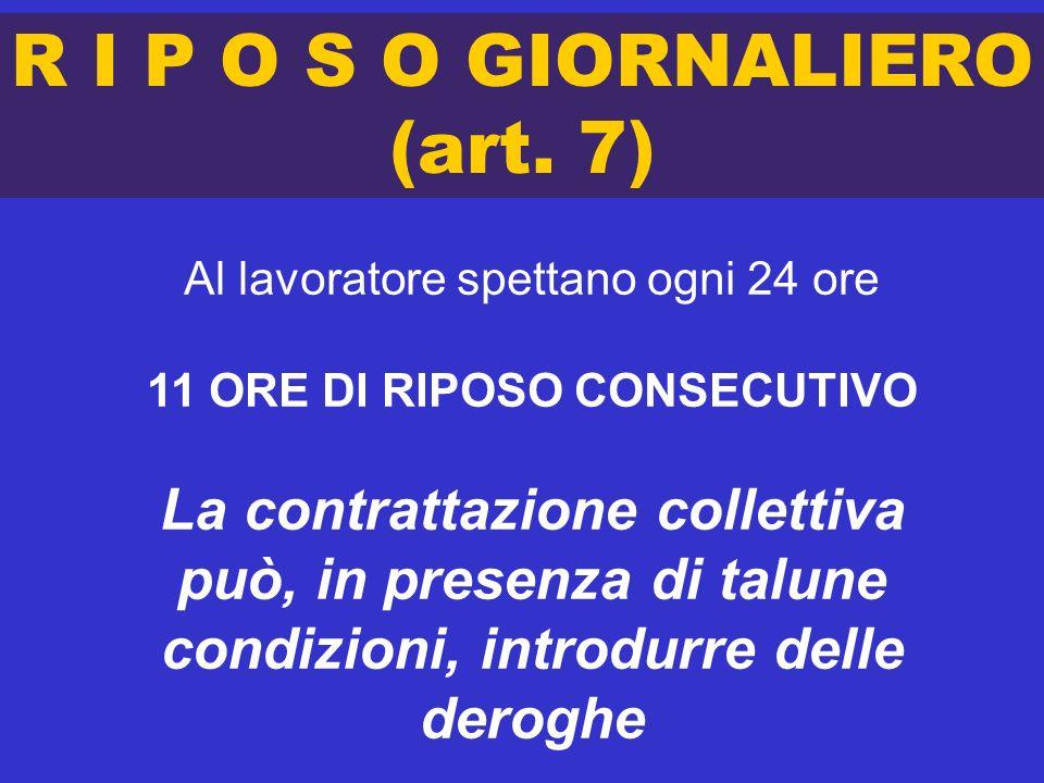 R I P O S O GIORNALIERO (art. 7) Al lavoratore spettano ogni 24 ore 11 ORE DI RIPOSO CONSECUTIVO La contrattazione collettiva può, in presenza di talu