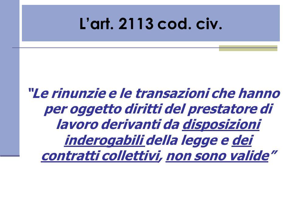 Lart. 2113 cod. civ. Le rinunzie e le transazioni che hanno per oggetto diritti del prestatore di lavoro derivanti da disposizioni inderogabili della