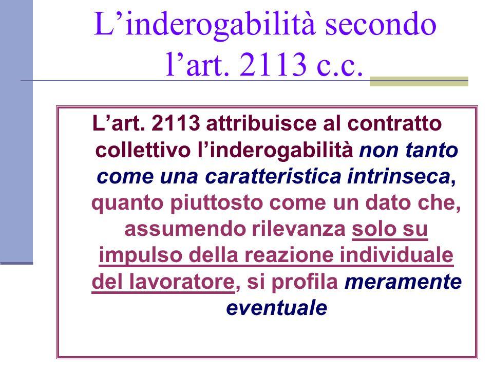 Linderogabilità secondo lart. 2113 c.c. Lart. 2113 attribuisce al contratto collettivo linderogabilità non tanto come una caratteristica intrinseca, q