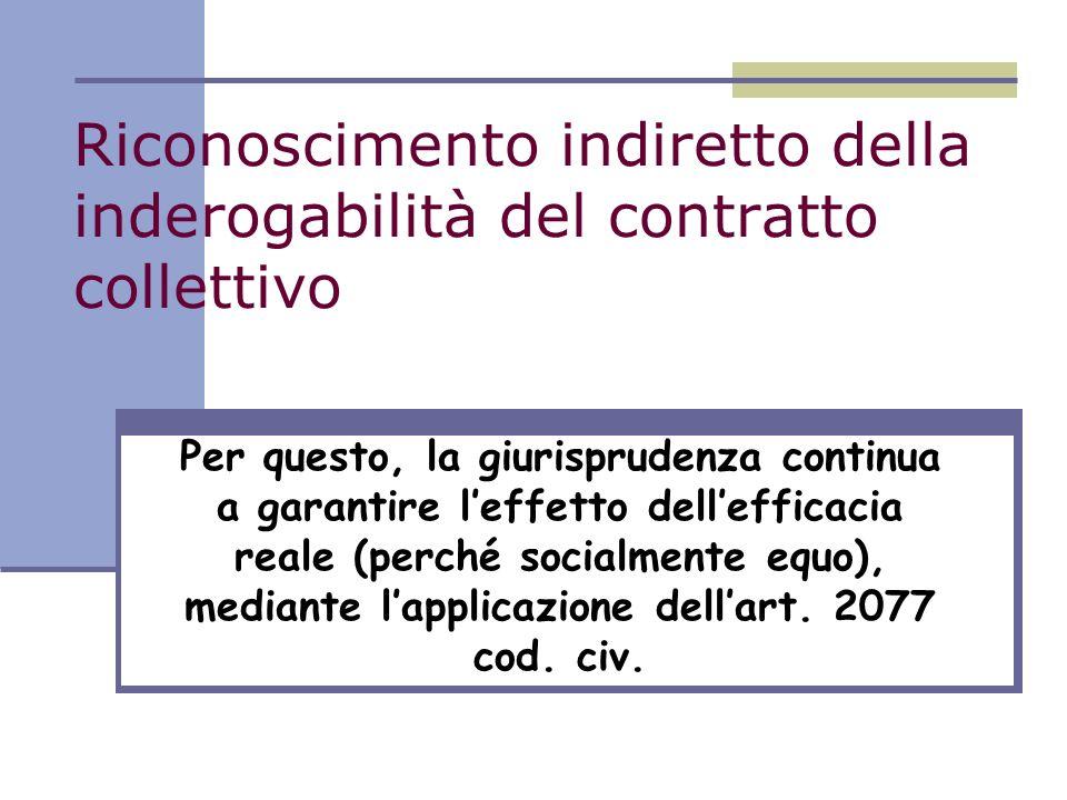 Riconoscimento indiretto della inderogabilità del contratto collettivo Per questo, la giurisprudenza continua a garantire leffetto dellefficacia reale