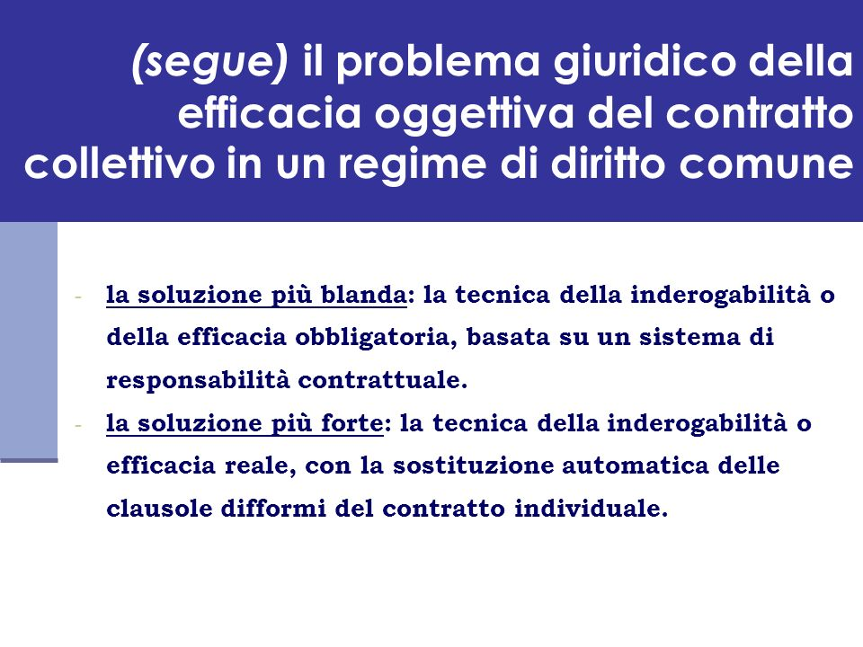 Riconoscimento indiretto della inderogabilità del contratto collettivo Per questo, la giurisprudenza continua a garantire leffetto dellefficacia reale (perché socialmente equo), mediante lapplicazione dellart.