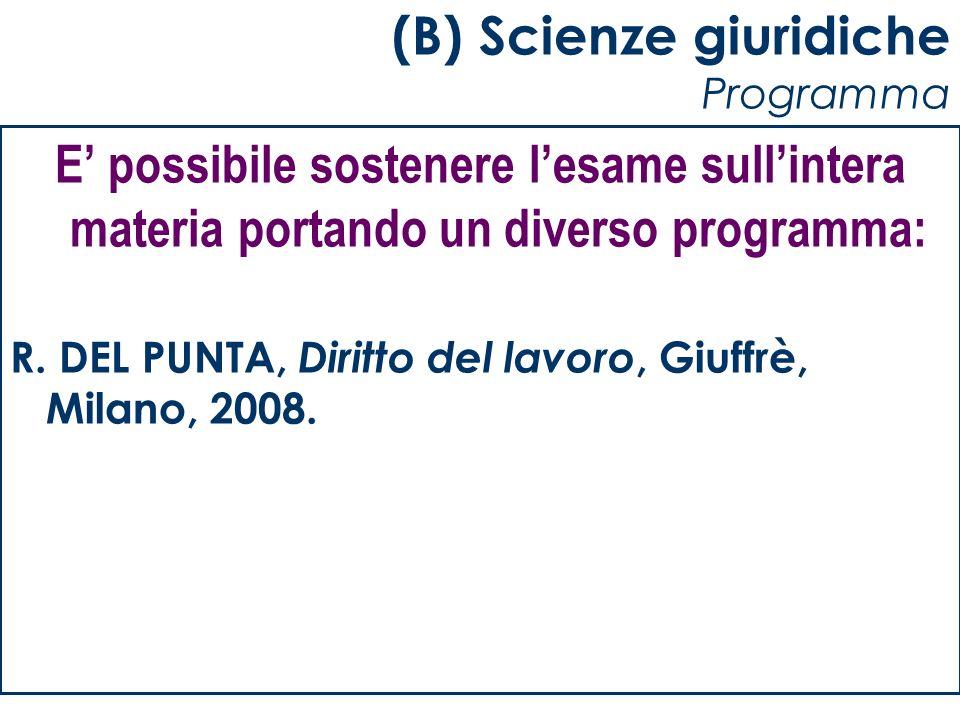 (B) Scienze giuridiche Programma E possibile sostenere lesame sullintera materia portando un diverso programma: R. DEL PUNTA, Diritto del lavoro, Giuf