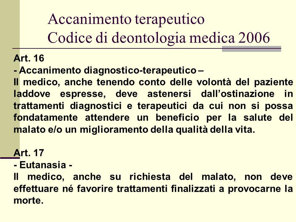 Accanimento terapeutico Codice di deontologia medica 2006 Art. 16 - Accanimento diagnostico-terapeutico – Il medico, anche tenendo conto delle volontà