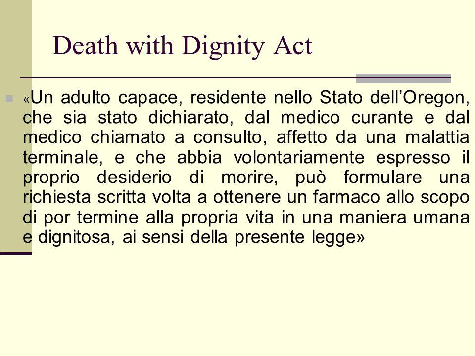 Death with Dignity Act « Un adulto capace, residente nello Stato dellOregon, che sia stato dichiarato, dal medico curante e dal medico chiamato a cons