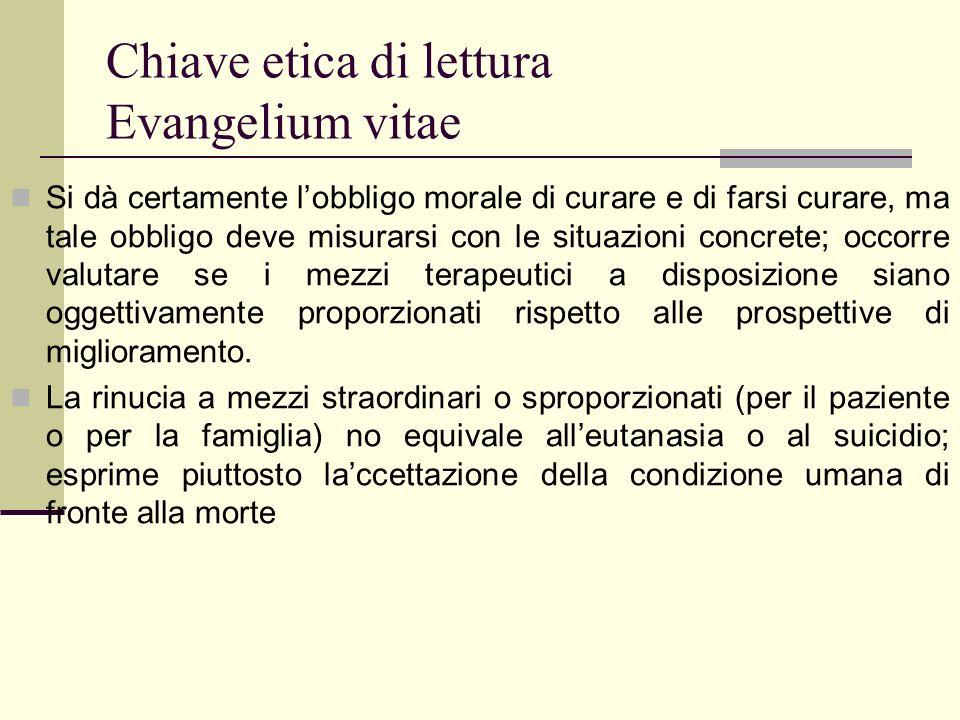 Chiave etica di lettura Evangelium vitae Si dà certamente lobbligo morale di curare e di farsi curare, ma tale obbligo deve misurarsi con le situazion