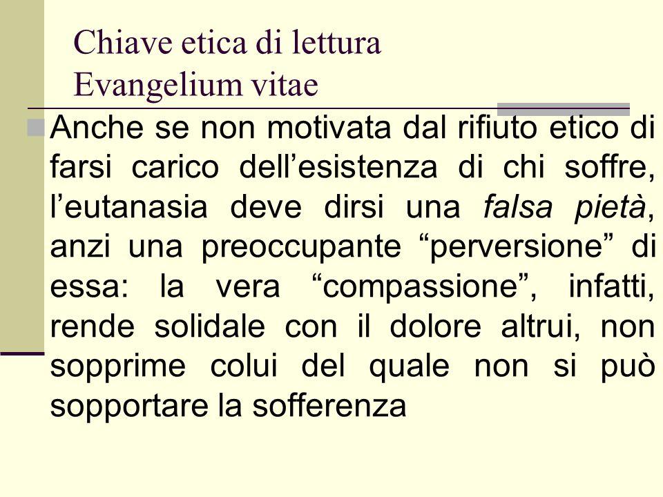 Chiave etica di lettura Evangelium vitae Anche se non motivata dal rifiuto etico di farsi carico dellesistenza di chi soffre, leutanasia deve dirsi un