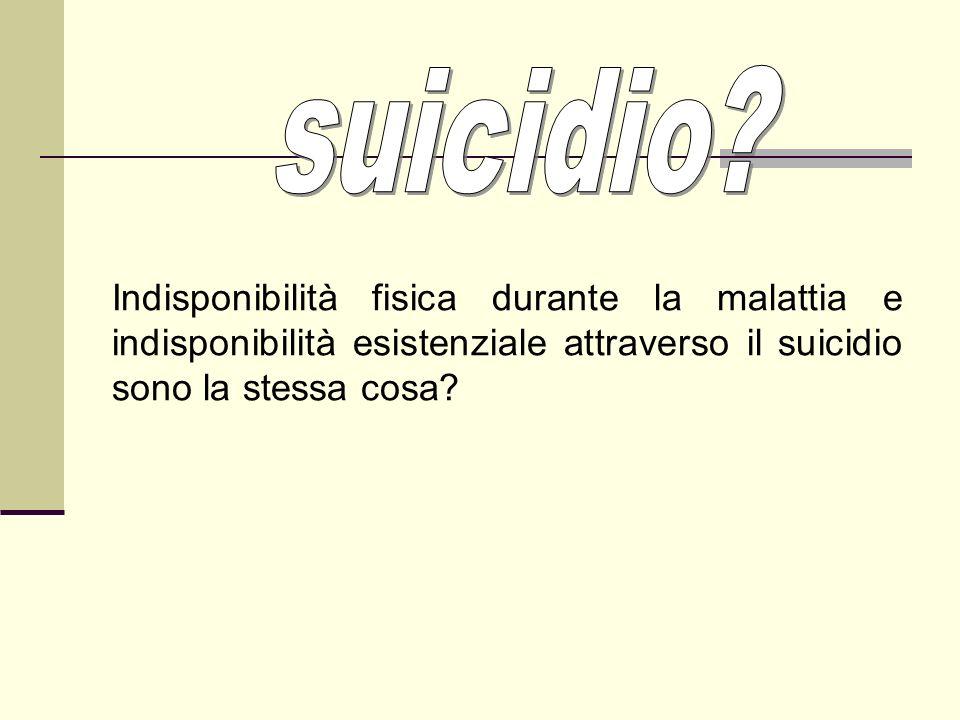 Indisponibilità fisica durante la malattia e indisponibilità esistenziale attraverso il suicidio sono la stessa cosa?