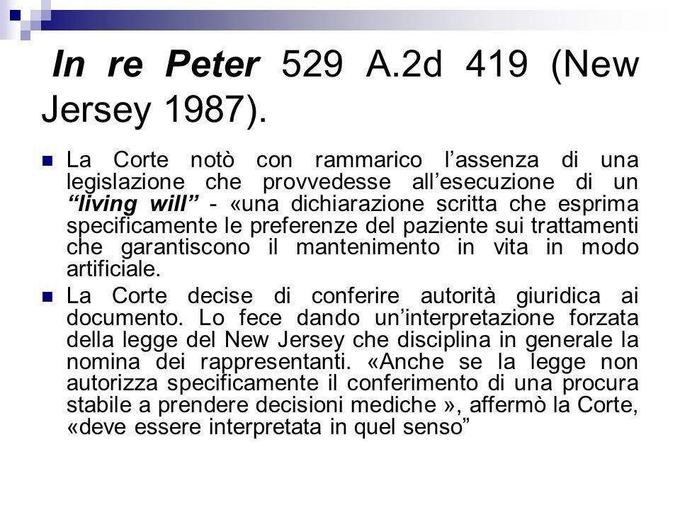 In re Peter 529 A.2d 419 (New Jersey 1987). La Corte notò con rammarico lassenza di una legislazione che provvedesse allesecuzione di un living will -