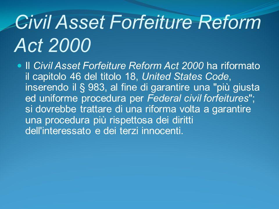 Civil Asset Forfeiture Reform Act 2000 Il Civil Asset Forfeiture Reform Act 2000 ha riformato il capitolo 46 del titolo 18, United States Code, inserendo il § 983, al fine di garantire una più giusta ed uniforme procedura per Federal civil forfeitures ; si dovrebbe trattare di una riforma volta a garantire una procedura più rispettosa dei diritti dell interessato e dei terzi innocenti.