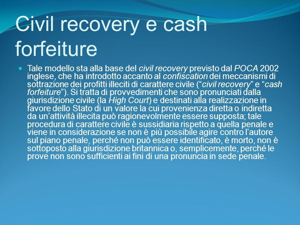 Civil recovery e cash forfeiture Tale modello sta alla base del civil recovery previsto dal POCA 2002 inglese, che ha introdotto accanto al confiscation dei meccanismi di sottrazione dei profitti illeciti di carattere civile (civil recovery e cash forfeiture).