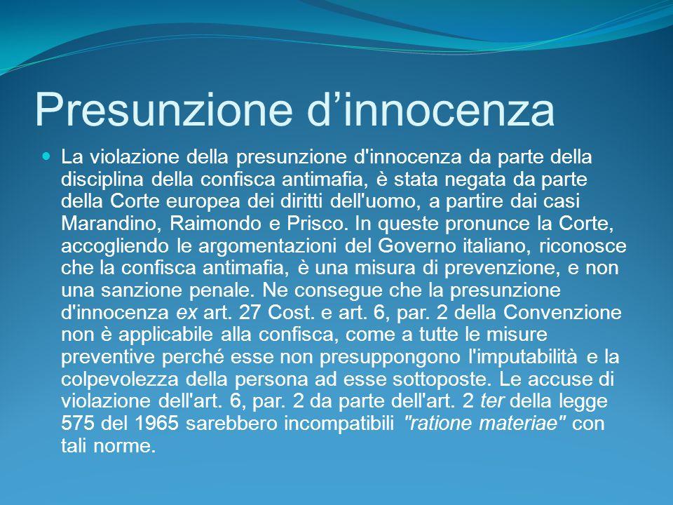 Presunzione dinnocenza La violazione della presunzione d innocenza da parte della disciplina della confisca antimafia, è stata negata da parte della Corte europea dei diritti dell uomo, a partire dai casi Marandino, Raimondo e Prisco.