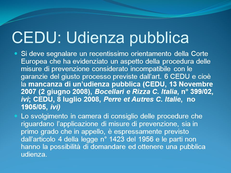 CEDU: Udienza pubblica Si deve segnalare un recentissimo orientamento della Corte Europea che ha evidenziato un aspetto della procedura delle misure di prevenzione considerato incompatibile con le garanzie del giusto processo previste dallart.