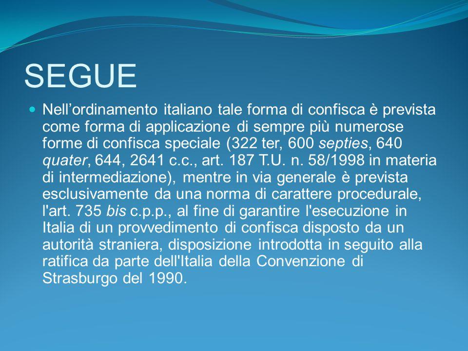 SEGUE Nellordinamento italiano tale forma di confisca è prevista come forma di applicazione di sempre più numerose forme di confisca speciale (322 ter, 600 septies, 640 quater, 644, 2641 c.c., art.