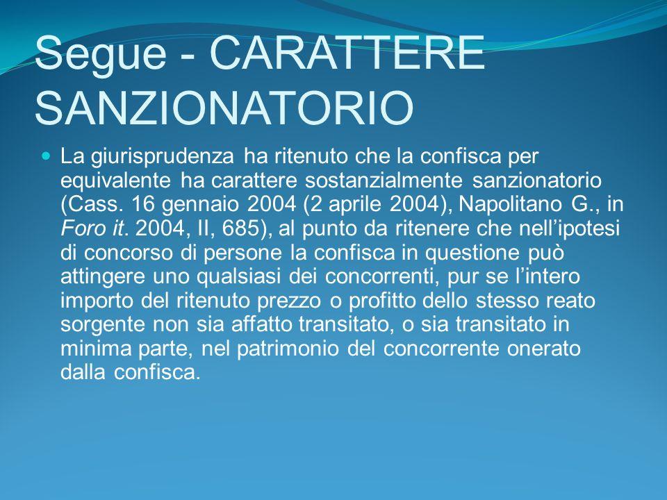 Segue - CARATTERE SANZIONATORIO La giurisprudenza ha ritenuto che la confisca per equivalente ha carattere sostanzialmente sanzionatorio (Cass.