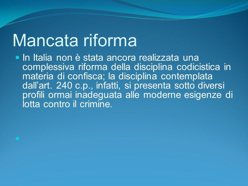Mancata riforma In Italia non è stata ancora realizzata una complessiva riforma della disciplina codicistica in materia di confisca; la disciplina contemplata dallart.