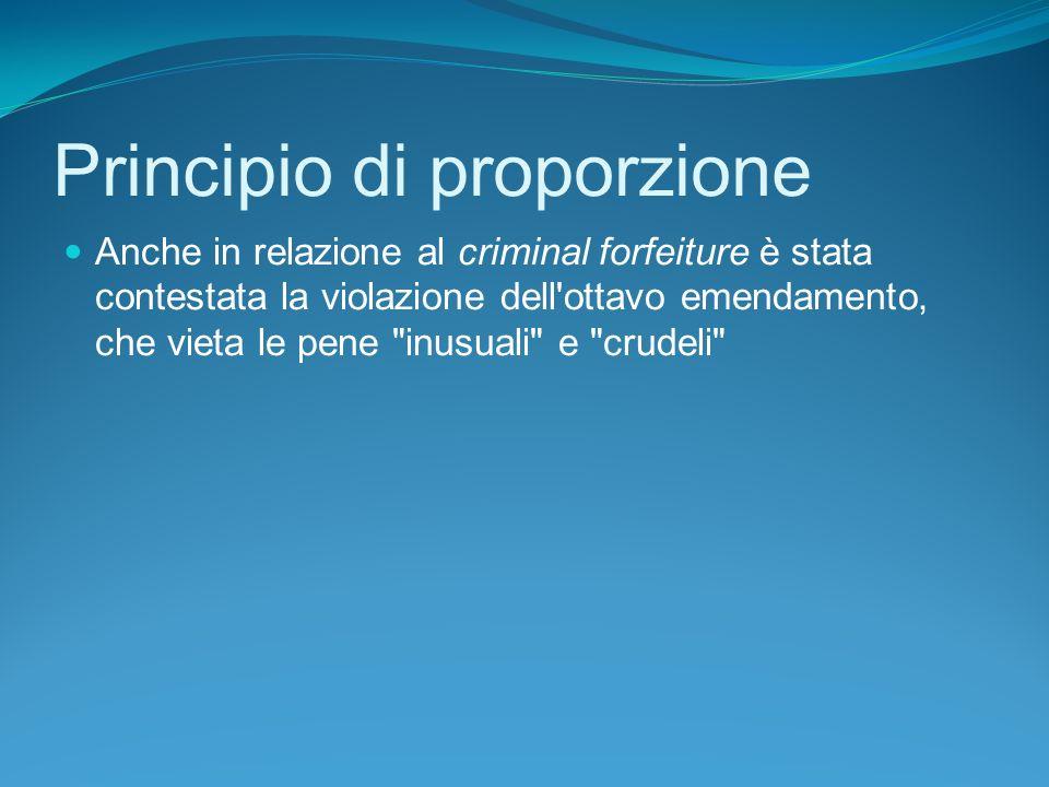 Principio di proporzione Anche in relazione al criminal forfeiture è stata contestata la violazione dell ottavo emendamento, che vieta le pene inusuali e crudeli