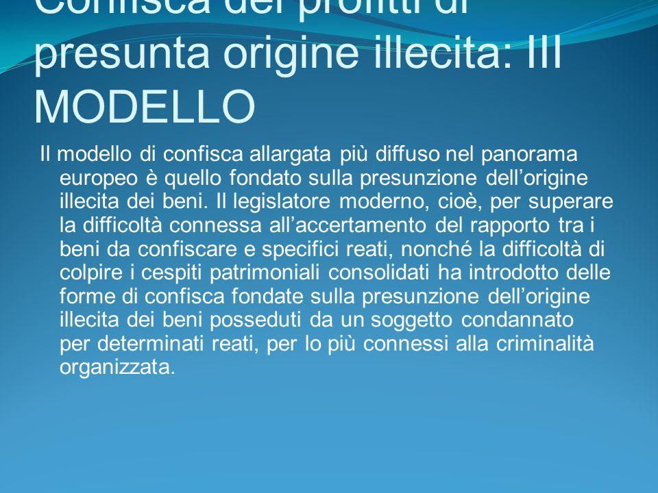 Confisca dei profitti di presunta origine illecita: III MODELLO Il modello di confisca allargata più diffuso nel panorama europeo è quello fondato sulla presunzione dellorigine illecita dei beni.
