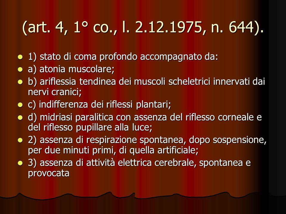 (art. 4, 1° co., l. 2.12.1975, n. 644). 1) stato di coma profondo accompagnato da: 1) stato di coma profondo accompagnato da: a) atonia muscolare; a)