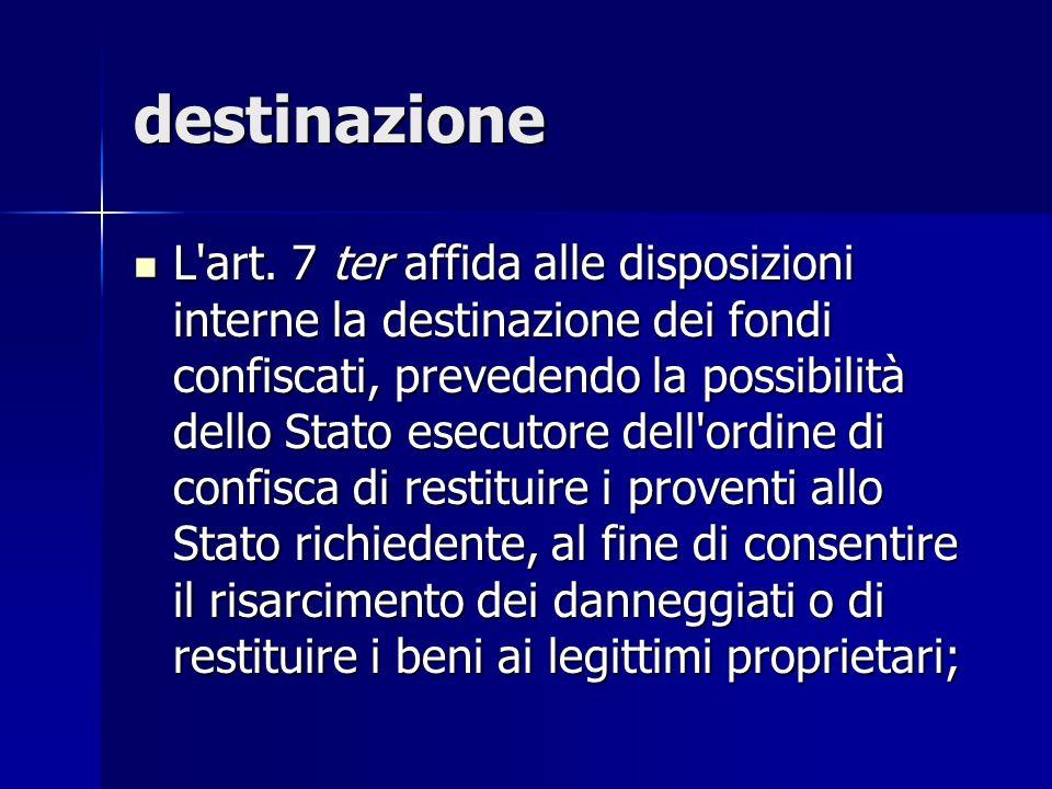 destinazione L'art. 7 ter affida alle disposizioni interne la destinazione dei fondi confiscati, prevedendo la possibilità dello Stato esecutore dell'