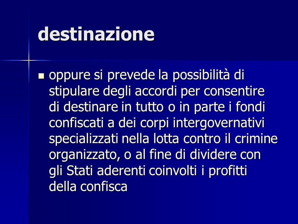 destinazione oppure si prevede la possibilità di stipulare degli accordi per consentire di destinare in tutto o in parte i fondi confiscati a dei corp