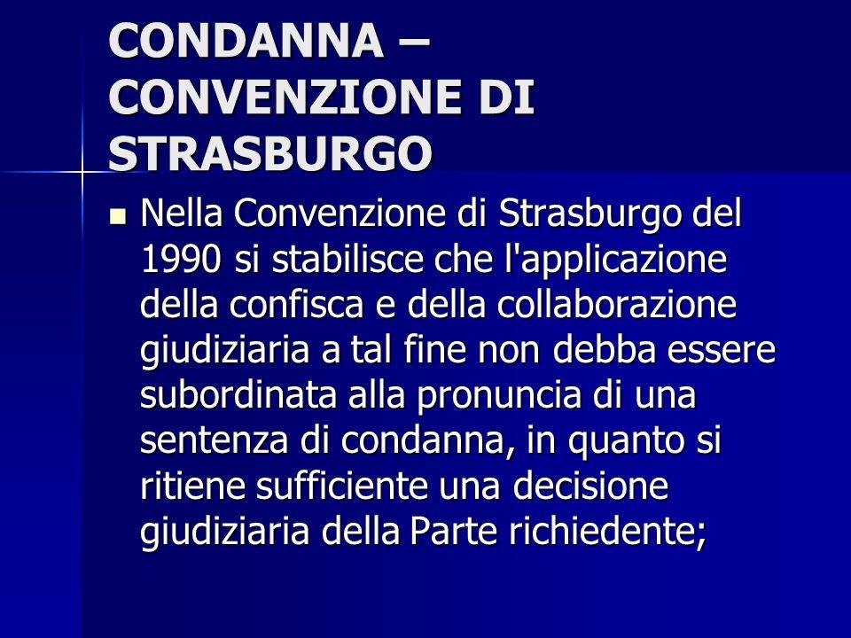 CONDANNA – CONVENZIONE DI STRASBURGO Nella Convenzione di Strasburgo del 1990 si stabilisce che l'applicazione della confisca e della collaborazione g