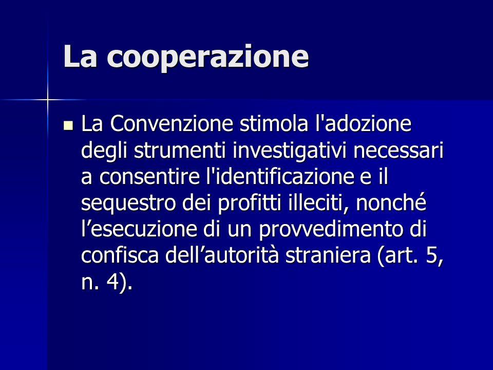 La cooperazione La Convenzione stimola l'adozione degli strumenti investigativi necessari a consentire l'identificazione e il sequestro dei profitti i