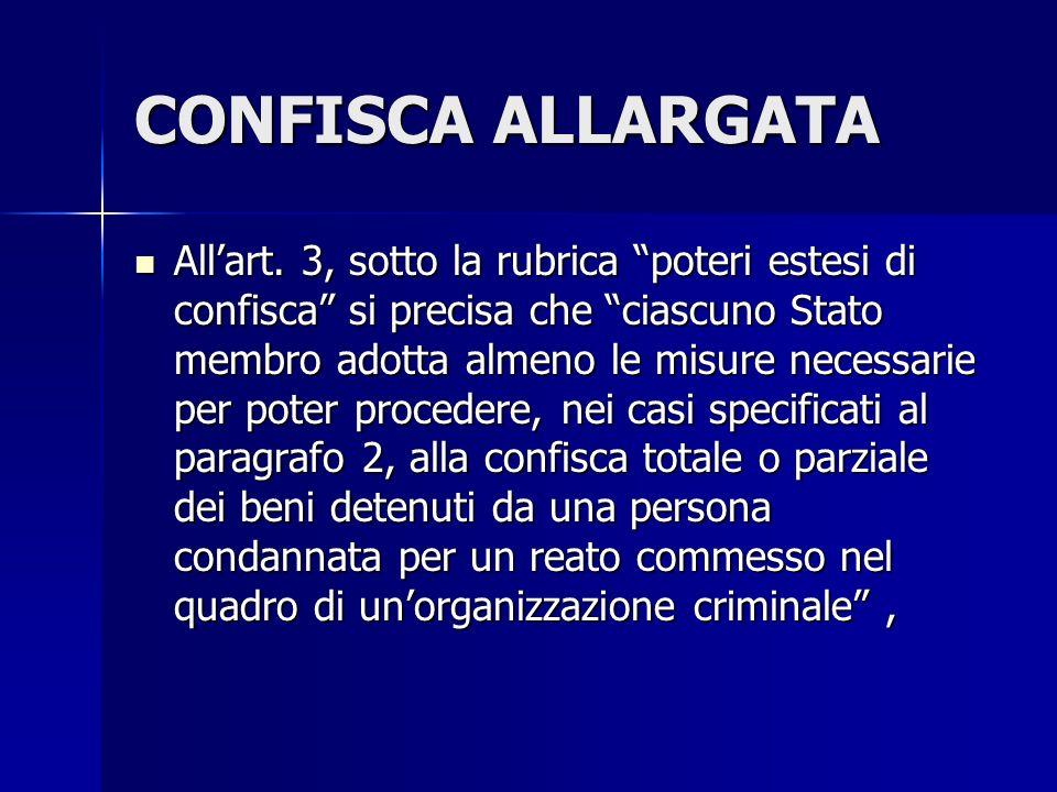 CONFISCA ALLARGATA Allart. 3, sotto la rubrica poteri estesi di confisca si precisa che ciascuno Stato membro adotta almeno le misure necessarie per p