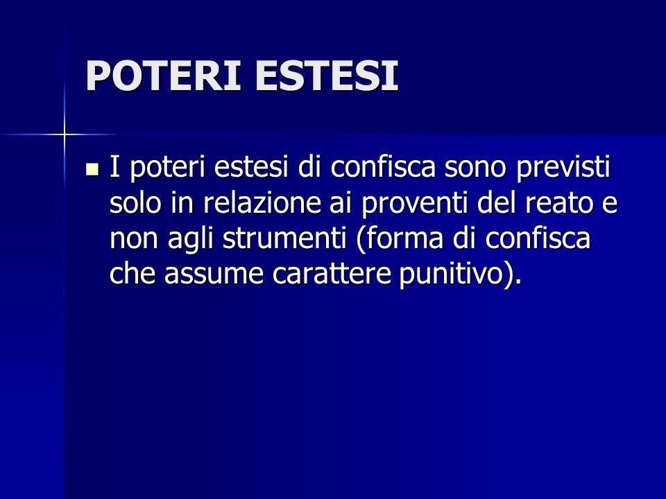 POTERI ESTESI I poteri estesi di confisca sono previsti solo in relazione ai proventi del reato e non agli strumenti (forma di confisca che assume car