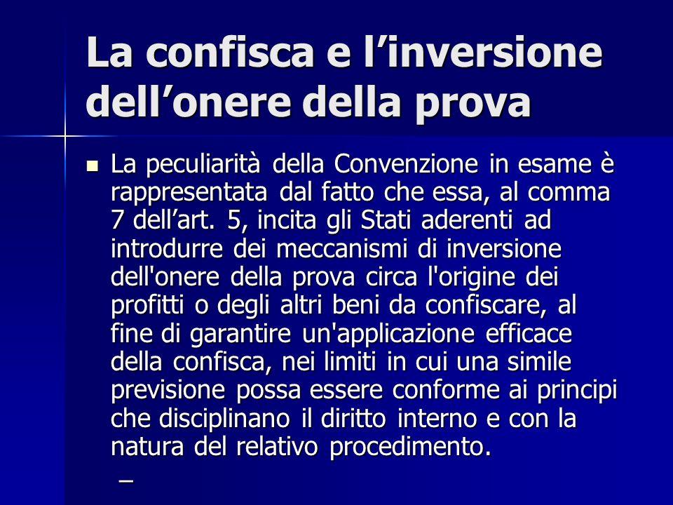 La confisca e linversione dellonere della prova La peculiarità della Convenzione in esame è rappresentata dal fatto che essa, al comma 7 dellart. 5, i