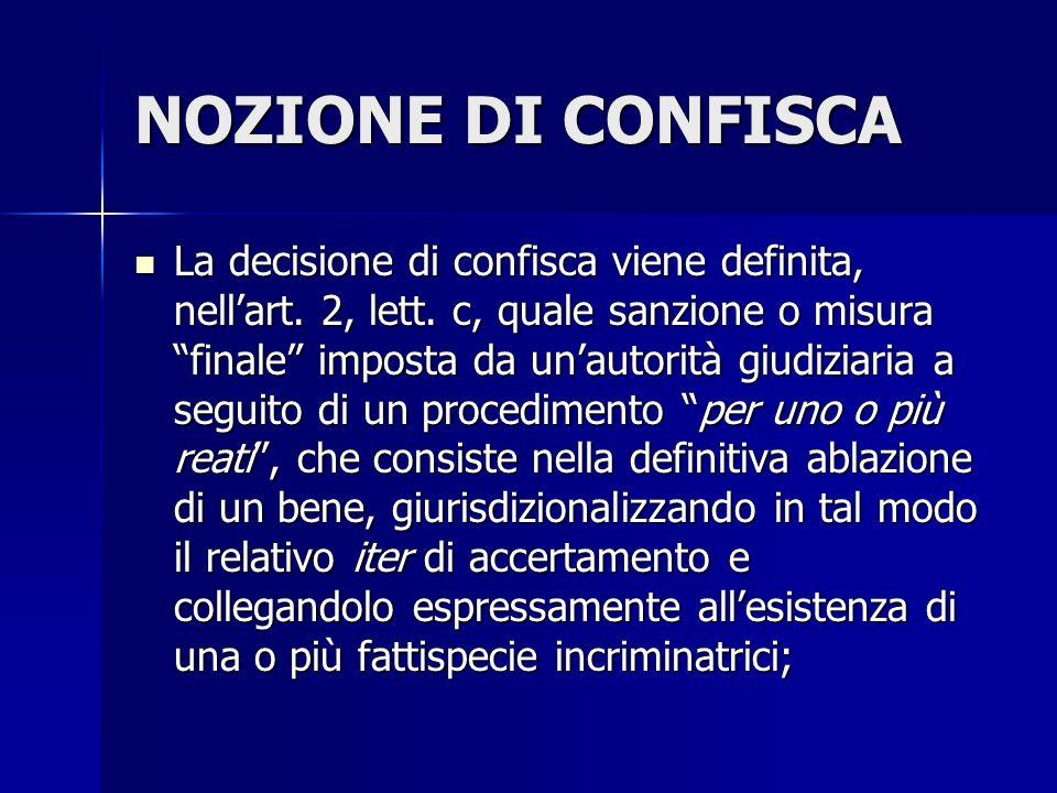 NOZIONE DI CONFISCA La decisione di confisca viene definita, nellart. 2, lett. c, quale sanzione o misura finale imposta da unautorità giudiziaria a s