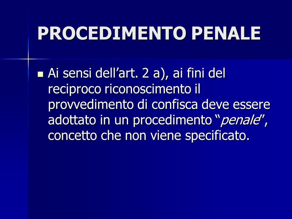 PROCEDIMENTO PENALE Ai sensi dellart. 2 a), ai fini del reciproco riconoscimento il provvedimento di confisca deve essere adottato in un procedimento