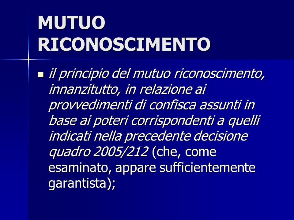 MUTUO RICONOSCIMENTO il principio del mutuo riconoscimento, innanzitutto, in relazione ai provvedimenti di confisca assunti in base ai poteri corrispondenti a quelli indicati nella precedente decisione quadro 2005/212 (che, come esaminato, appare sufficientemente garantista); il principio del mutuo riconoscimento, innanzitutto, in relazione ai provvedimenti di confisca assunti in base ai poteri corrispondenti a quelli indicati nella precedente decisione quadro 2005/212 (che, come esaminato, appare sufficientemente garantista);