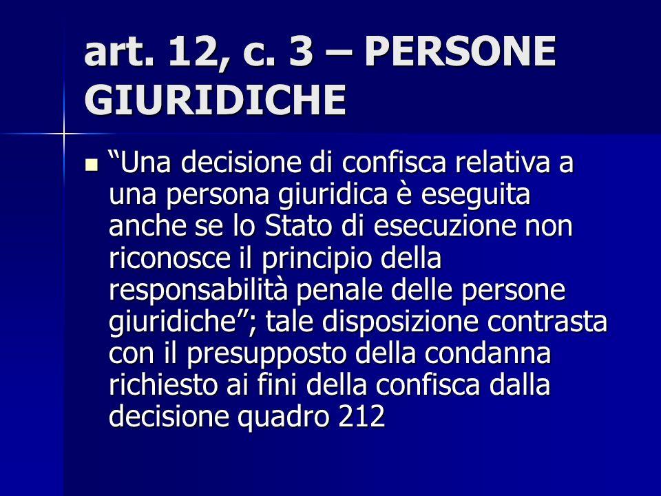 art. 12, c. 3 – PERSONE GIURIDICHE Una decisione di confisca relativa a una persona giuridica è eseguita anche se lo Stato di esecuzione non riconosce