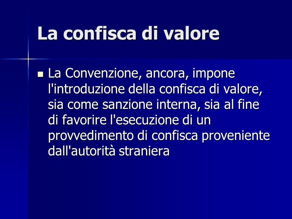 La confisca di valore La Convenzione, ancora, impone l'introduzione della confisca di valore, sia come sanzione interna, sia al fine di favorire l'ese