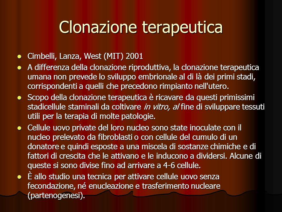 Clonazione terapeutica Cimbelli, Lanza, West (MIT) 2001 Cimbelli, Lanza, West (MIT) 2001 A differenza della clonazione riproduttiva, la clonazione terapeutica umana non prevede lo sviluppo embrionale al di là dei primi stadi, corrispondenti a quelli che precedono rimpianto nell utero.