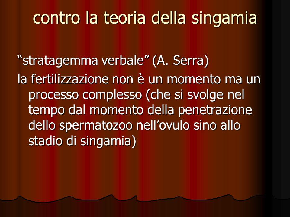 contro la teoria della singamia stratagemma verbale (A. Serra) la fertilizzazione non è un momento ma un processo complesso (che si svolge nel tempo d