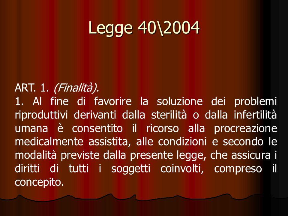 Legge 40\2004 ART. 1. (Finalità). 1. Al fine di favorire la soluzione dei problemi riproduttivi derivanti dalla sterilità o dalla infertilità umana è