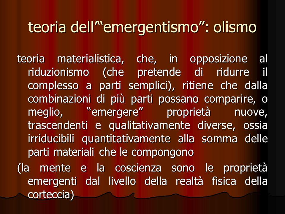 teoria dellemergentismo: olismo teoria materialistica, che, in opposizione al riduzionismo (che pretende di ridurre il complesso a parti semplici), ri