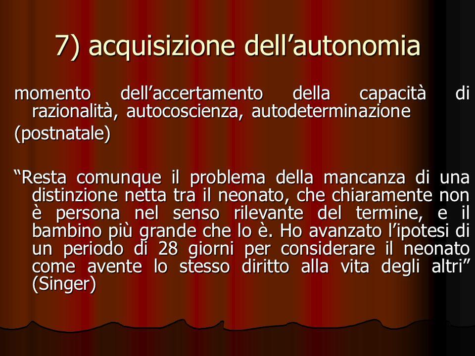 7) acquisizione dellautonomia momento dellaccertamento della capacità di razionalità, autocoscienza, autodeterminazione (postnatale) Resta comunque il