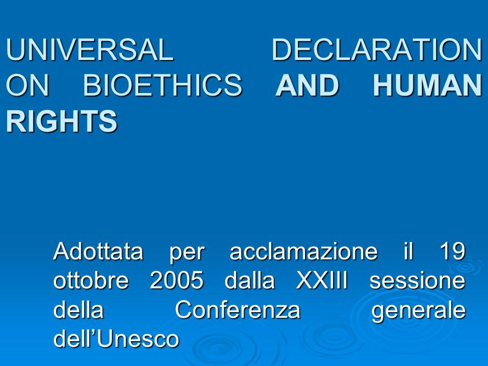 UNIVERSAL DECLARATION ON BIOETHICS AND HUMAN RIGHTS Adottata per acclamazione il 19 ottobre 2005 dalla XXIII sessione della Conferenza generale dellUn