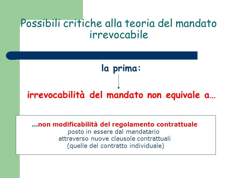 Possibili critiche alla teoria del mandato irrevocabile la prima: irrevocabilità del mandato non equivale a… …non modificabilità del regolamento contrattuale posto in essere dal mandatario attraverso nuove clausole contrattuali (quelle del contratto individuale)