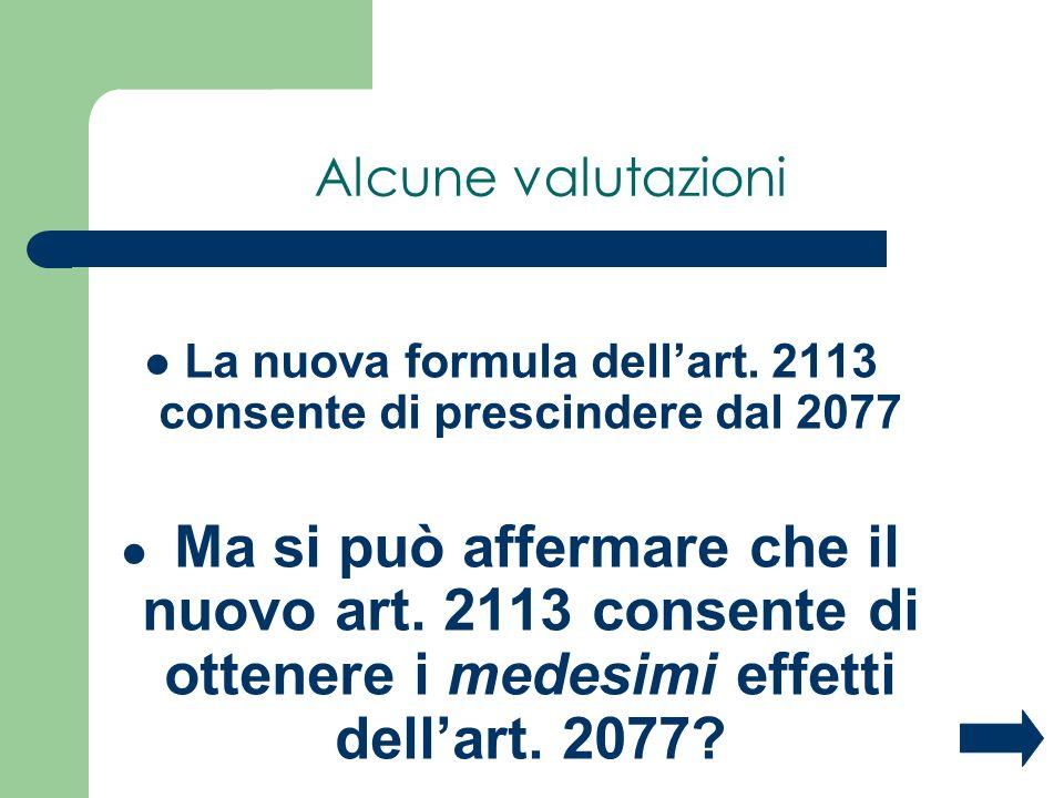 Alcune valutazioni La nuova formula dellart. 2113 consente di prescindere dal 2077 Ma si può affermare che il nuovo art. 2113 consente di ottenere i m