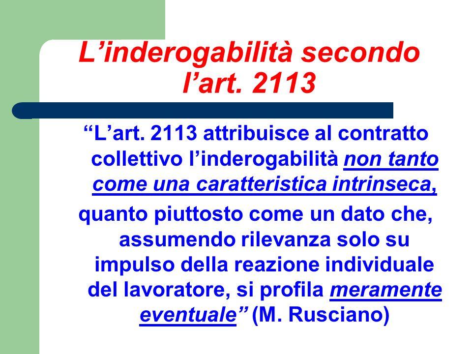 Linderogabilità secondo lart. 2113 Lart. 2113 attribuisce al contratto collettivo linderogabilità non tanto come una caratteristica intrinseca, quanto